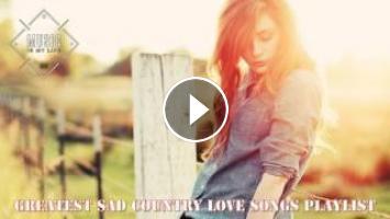 Greatest Sad Country Love Songs Playlist 2017 - Top Sad